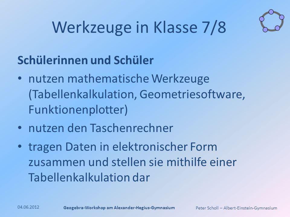 Peter Scholl – Albert-Einstein-Gymnasium Werkzeuge in Klasse 7/8 Schülerinnen und Schüler nutzen mathematische Werkzeuge (Tabellenkalkulation, Geometriesoftware, Funktionenplotter) nutzen den Taschenrechner tragen Daten in elektronischer Form zusammen und stellen sie mithilfe einer Tabellenkalkulation dar 04.06.2012 Geogebra-Workshop am Alexander-Hegius-Gymnasium