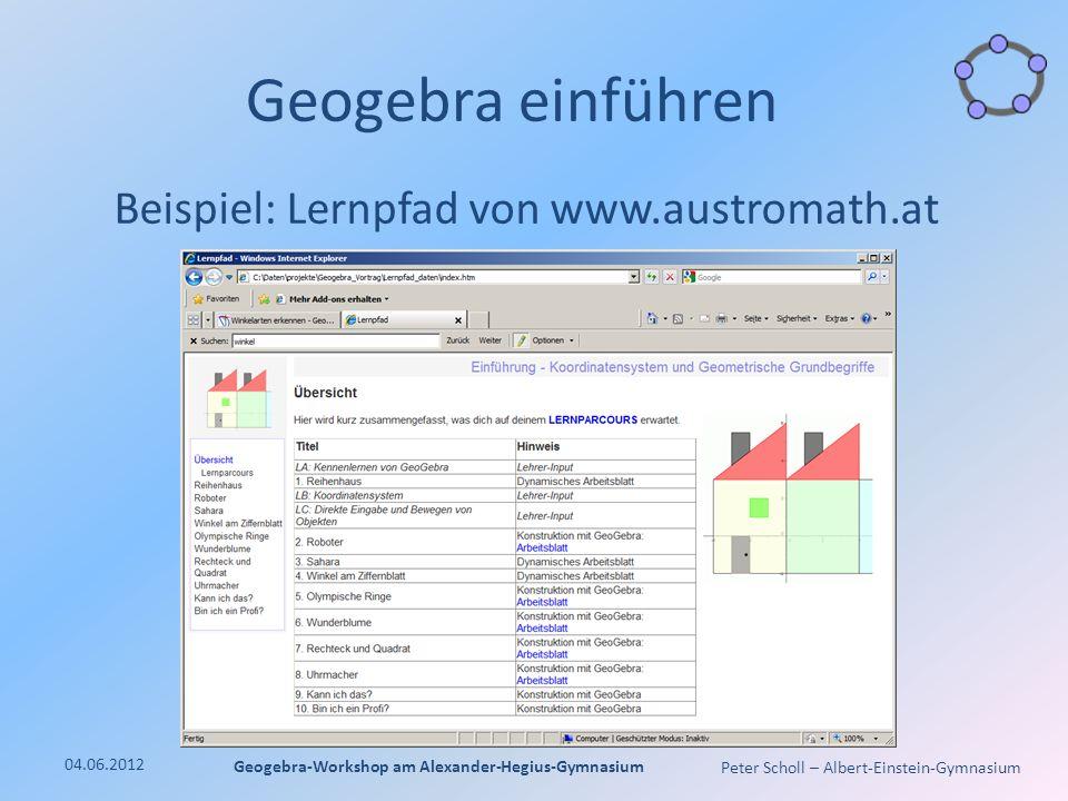 Peter Scholl – Albert-Einstein-Gymnasium Geogebra einführen Beispiel: Lernpfad von www.austromath.at 04.06.2012 Geogebra-Workshop am Alexander-Hegius-Gymnasium