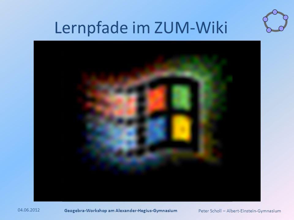Peter Scholl – Albert-Einstein-Gymnasium Lernpfade im ZUM-Wiki 04.06.2012 Geogebra-Workshop am Alexander-Hegius-Gymnasium