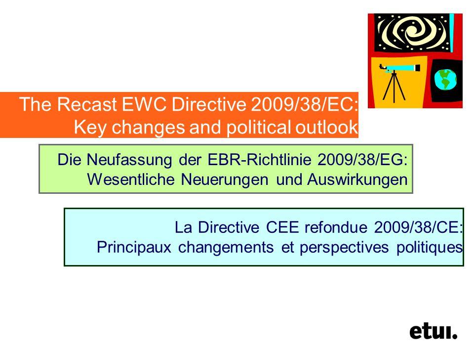 The Recast EWC Directive 2009/38/EC: Key changes and political outlook Die Neufassung der EBR-Richtlinie 2009/38/EG: Wesentliche Neuerungen und Auswirkungen La Directive CEE refondue 2009/38/CE: Principaux changements et perspectives politiques