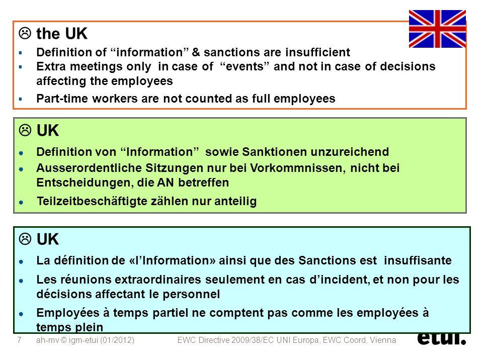 ah-mv © igm-etui (01/2012) EWC Directive 2009/38/EC UNI Europa, EWC Coord, Vienna 7 UK Definition von Information sowie Sanktionen unzureichend Ausserordentliche Sitzungen nur bei Vorkommnissen, nicht bei Entscheidungen, die AN betreffen Teilzeitbeschäftigte zählen nur anteilig UK La définition de «lInformation» ainsi que des Sanctions est insuffisante Les réunions extraordinaires seulement en cas dincident, et non pour les décisions affectant le personnel Employées à temps partiel ne comptent pas comme les employées à temps plein the UK Definition of information & sanctions are insufficient Extra meetings only in case of events and not in case of decisions affecting the employees Part-time workers are not counted as full employees