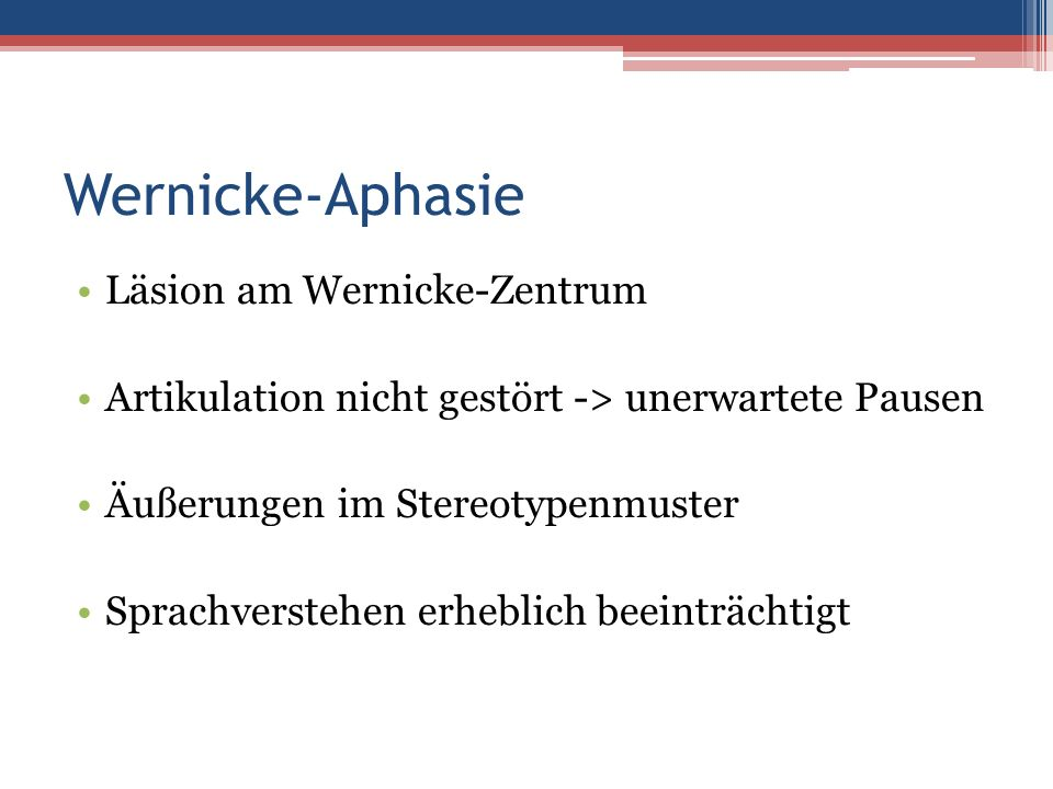 Wernicke-Aphasie Läsion am Wernicke-Zentrum Artikulation nicht gestört -> unerwartete Pausen Äußerungen im Stereotypenmuster Sprachverstehen erheblich