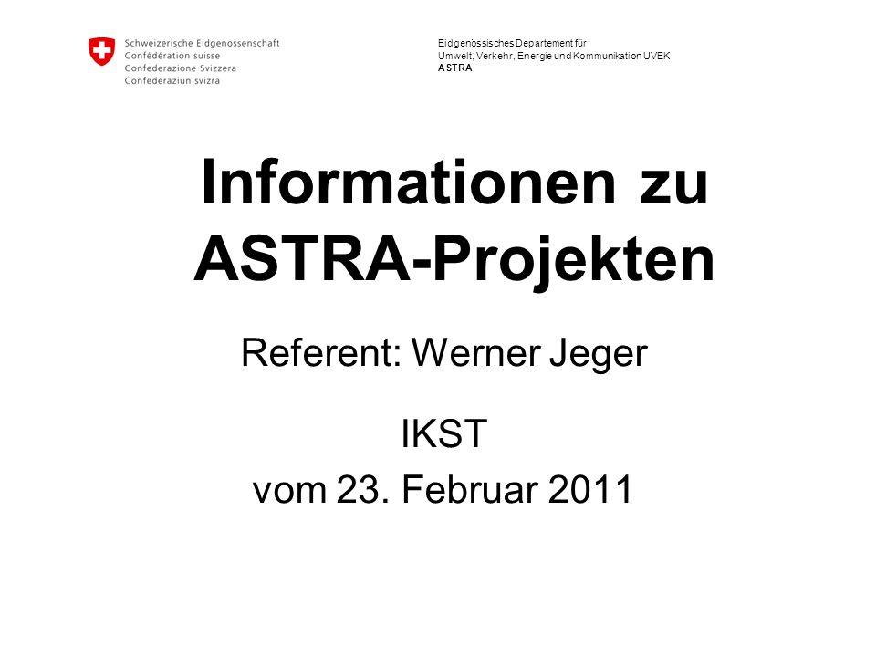 Eidgenössisches Departement für Umwelt, Verkehr, Energie und Kommunikation UVEK ASTRA Informationen zu ASTRA-Projekten Referent: Werner Jeger IKST vom