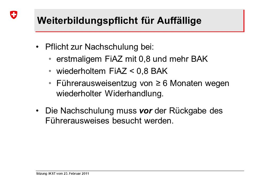 Sitzung IKST vom 23. Februar 2011 Weiterbildungspflicht für Auffällige Pflicht zur Nachschulung bei: erstmaligem FiAZ mit 0,8 und mehr BAK wiederholte