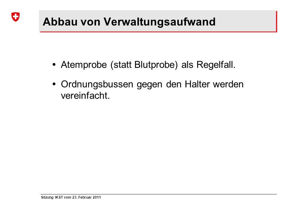 Sitzung IKST vom 23. Februar 2011 Abbau von Verwaltungsaufwand Atemprobe (statt Blutprobe) als Regelfall. Ordnungsbussen gegen den Halter werden verei