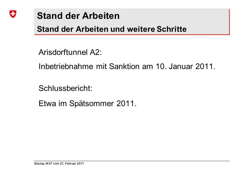 Sitzung IKST vom 23. Februar 2011 Stand der Arbeiten Stand der Arbeiten und weitere Schritte Arisdorftunnel A2: Inbetriebnahme mit Sanktion am 10. Jan