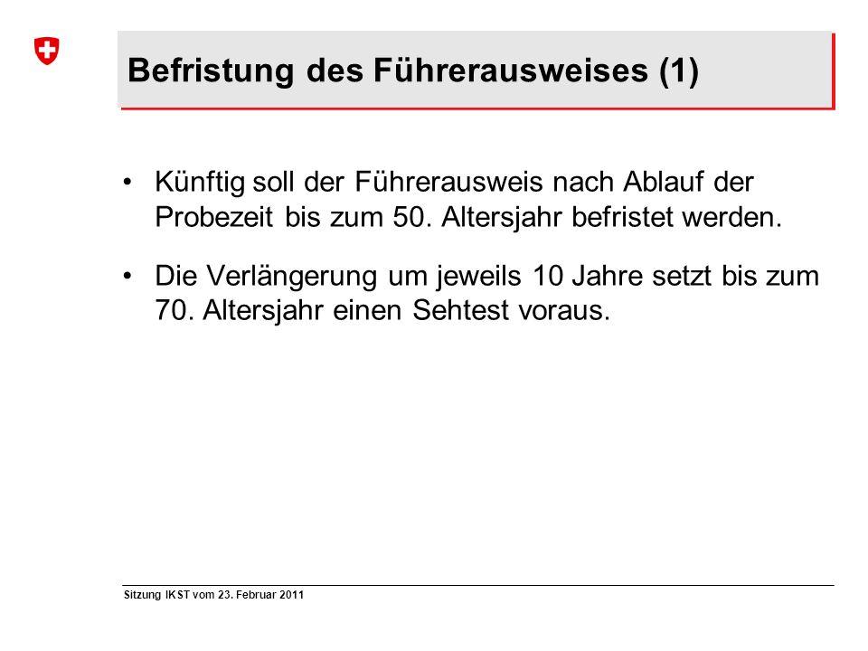 Sitzung IKST vom 23. Februar 2011 Befristung des Führerausweises (1) Künftig soll der Führerausweis nach Ablauf der Probezeit bis zum 50. Altersjahr b