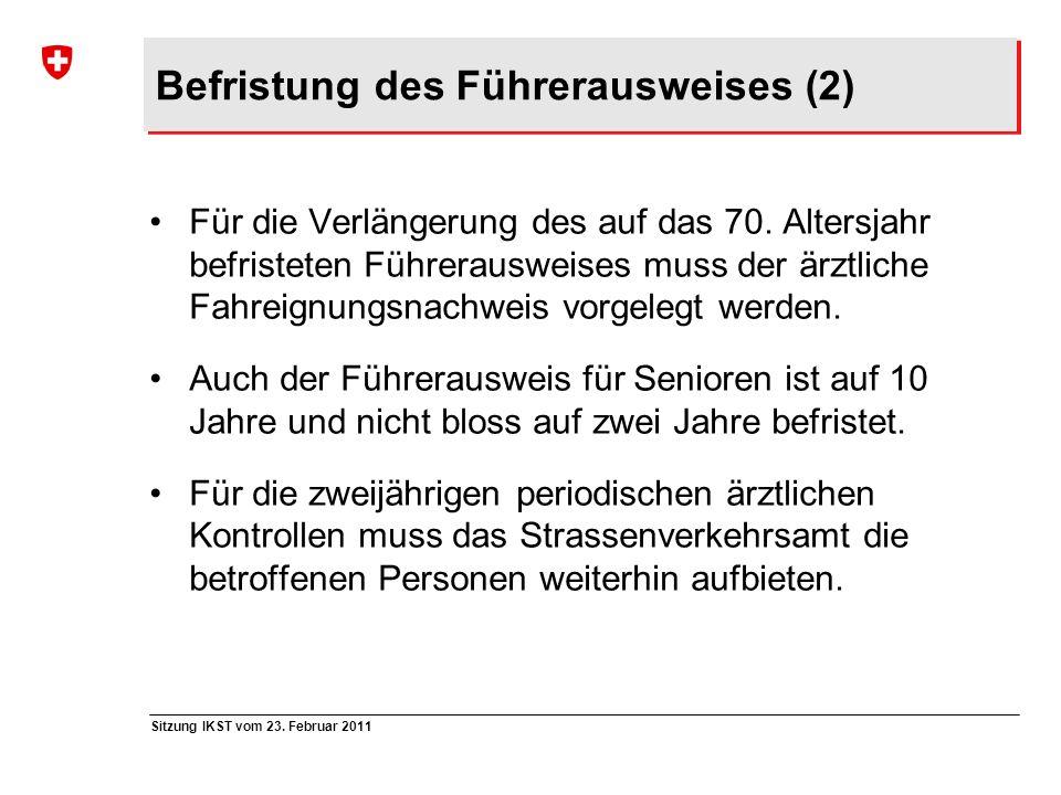Sitzung IKST vom 23. Februar 2011 Befristung des Führerausweises (2) Für die Verlängerung des auf das 70. Altersjahr befristeten Führerausweises muss