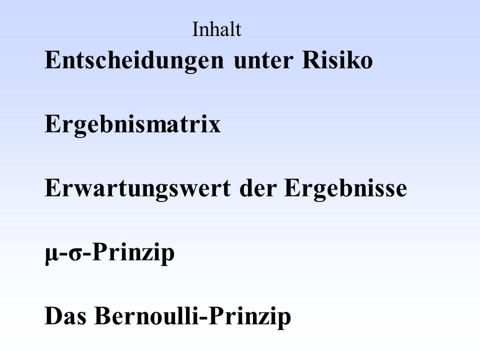 Inhalt Entscheidungen unter Risiko Ergebnismatrix Erwartungswert der Ergebnisse μ-σ-Prinzip Das Bernoulli-Prinzip