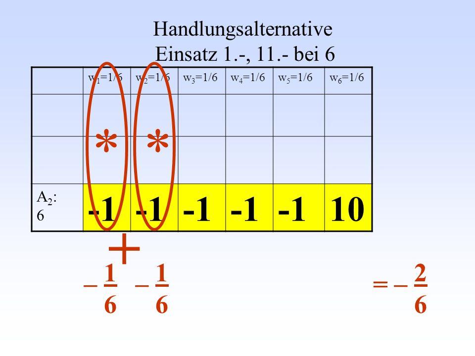 w 1 =1/6w 2 =1/6w 3 =1/6w 4 =1/6w 5 =1/6w 6 =1/6 A2:6A2:6 10 Handlungsalternative Einsatz 1.-, 11.- bei 6 * + * _ 1 6 _ 2 6 =