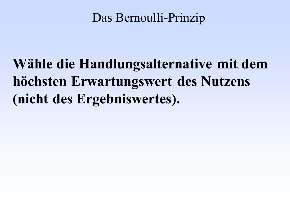Das Bernoulli-Prinzip Wähle die Handlungsalternative mit dem höchsten Erwartungswert des Nutzens (nicht des Ergebniswertes).