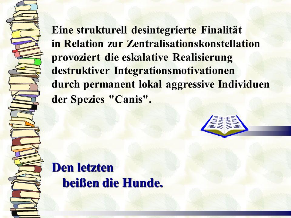 Eine strukturell desintegrierte Finalität in Relation zur Zentralisationskonstellation provoziert die eskalative Realisierung destruktiver Integrationsmotivationen durch permanent lokal aggressive Individuen der Spezies Canis .