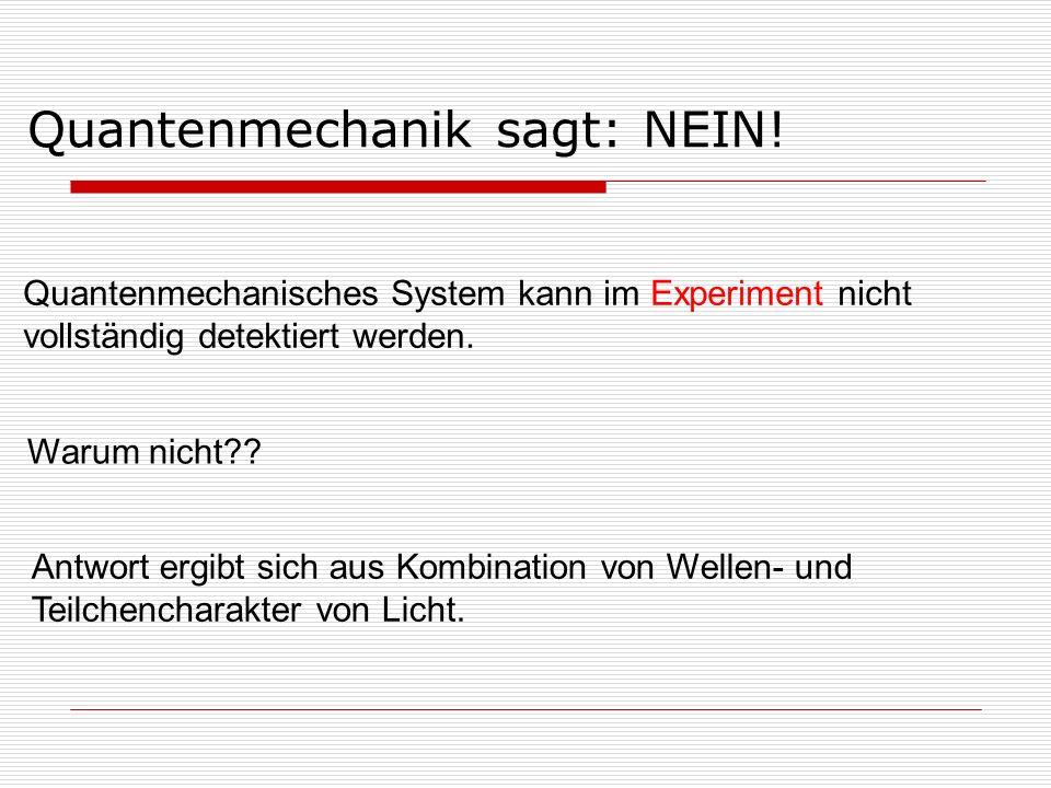 Warum nicht?? Quantenmechanisches System kann im Experiment nicht vollständig detektiert werden. Quantenmechanik sagt: NEIN! Antwort ergibt sich aus K