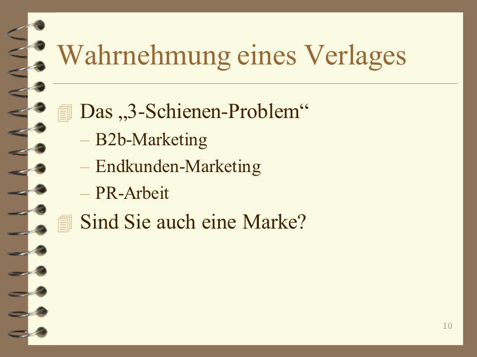 10 Wahrnehmung eines Verlages 4 Das 3-Schienen-Problem –B2b-Marketing –Endkunden-Marketing –PR-Arbeit 4 Sind Sie auch eine Marke?
