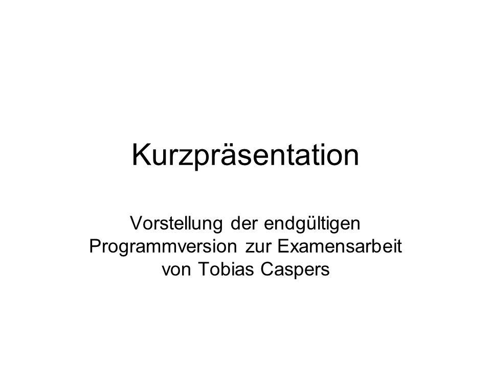 Kurzpräsentation Vorstellung der endgültigen Programmversion zur Examensarbeit von Tobias Caspers