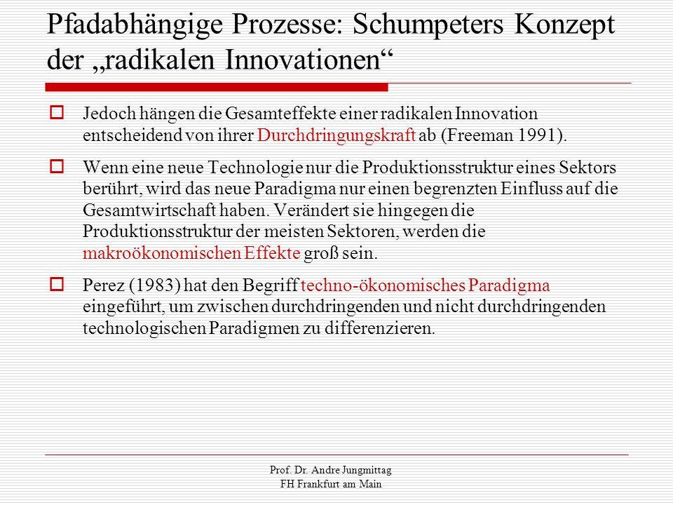 Prof. Dr. Andre Jungmittag FH Frankfurt am Main Pfadabhängige Prozesse: Schumpeters Konzept der radikalen Innovationen Jedoch hängen die Gesamteffekte