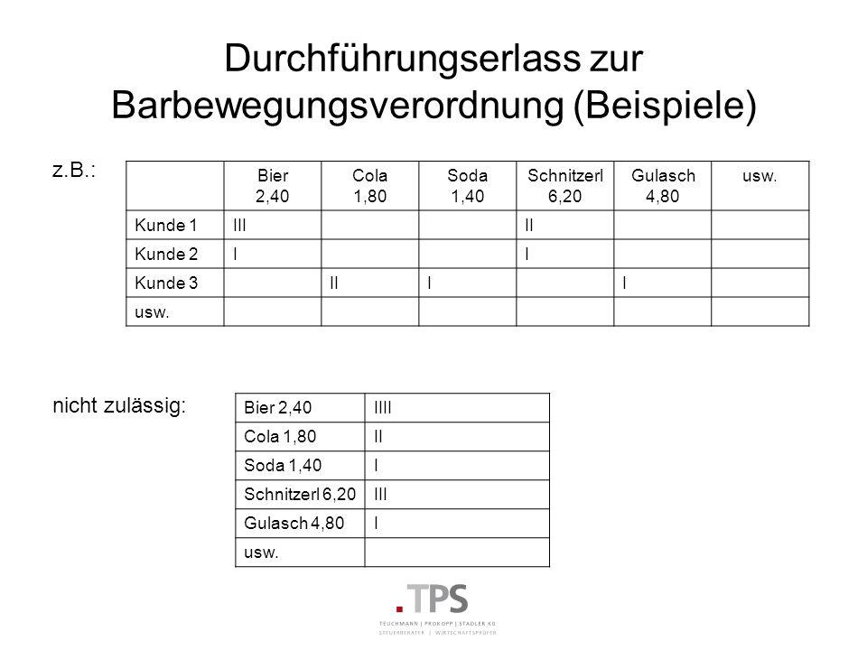 Durchführungserlass zur Barbewegungsverordnung (Beispiele) z.B.: nicht zulässig: Bier 2,40 Cola 1,80 Soda 1,40 Schnitzerl 6,20 Gulasch 4,80 usw. Kunde