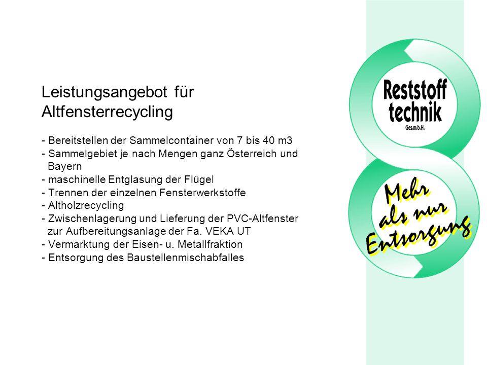 Leistungsangebot für Altfensterrecycling - Bereitstellen der Sammelcontainer von 7 bis 40 m3 - Sammelgebiet je nach Mengen ganz Österreich und Bayern - maschinelle Entglasung der Flügel - Trennen der einzelnen Fensterwerkstoffe - Altholzrecycling - Zwischenlagerung und Lieferung der PVC-Altfenster zur Aufbereitungsanlage der Fa.