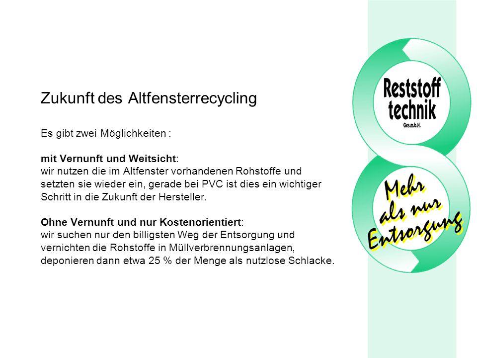 Zukunft des Altfensterrecycling Es gibt zwei Möglichkeiten : mit Vernunft und Weitsicht: wir nutzen die im Altfenster vorhandenen Rohstoffe und setzte