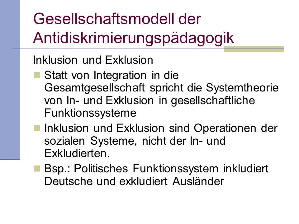 Gesellschaftsmodell der Antidiskrimierungspädagogik Inklusion und Exklusion Statt von Integration in die Gesamtgesellschaft spricht die Systemtheorie von In- und Exklusion in gesellschaftliche Funktionssysteme Inklusion und Exklusion sind Operationen der sozialen Systeme, nicht der In- und Exkludierten.