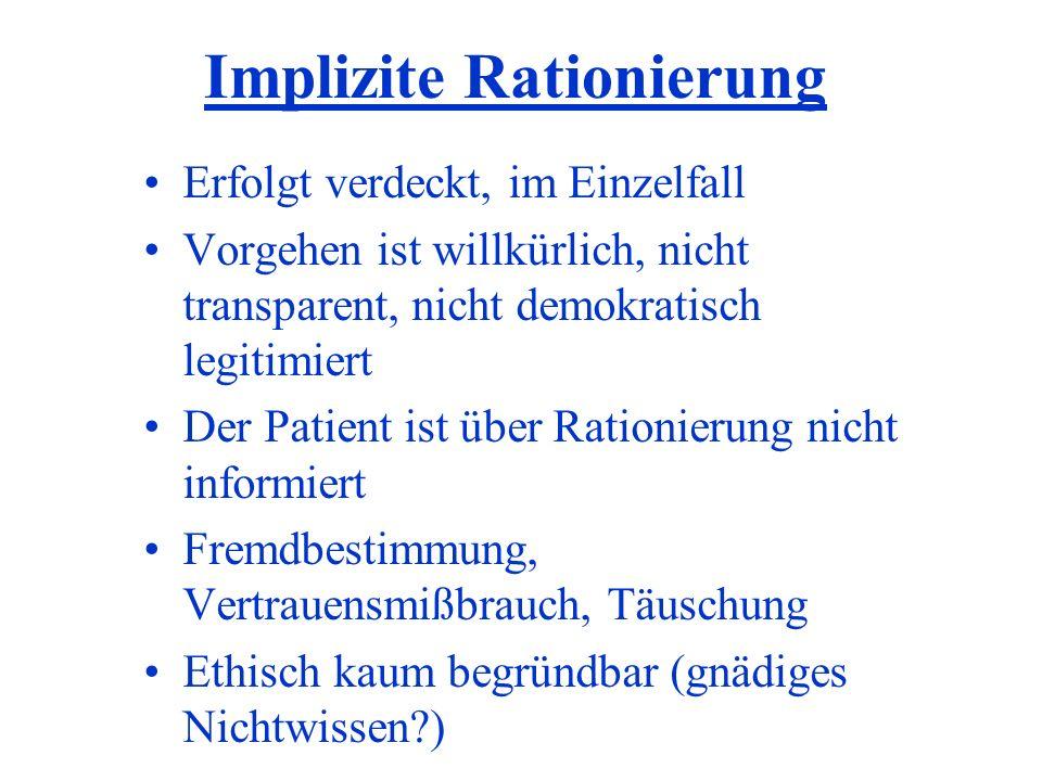 Implizite Rationierung Erfolgt verdeckt, im Einzelfall Vorgehen ist willkürlich, nicht transparent, nicht demokratisch legitimiert Der Patient ist übe
