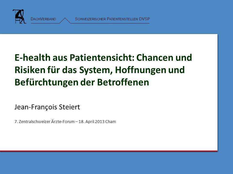 D ACH V ERBAND S CHWEIZERISCHER P ATIENTENSTELLEN DVSP E-health aus Patientensicht: Chancen und Risiken für das System, Hoffnungen und Befürchtungen der Betroffenen Jean-François Steiert 7.