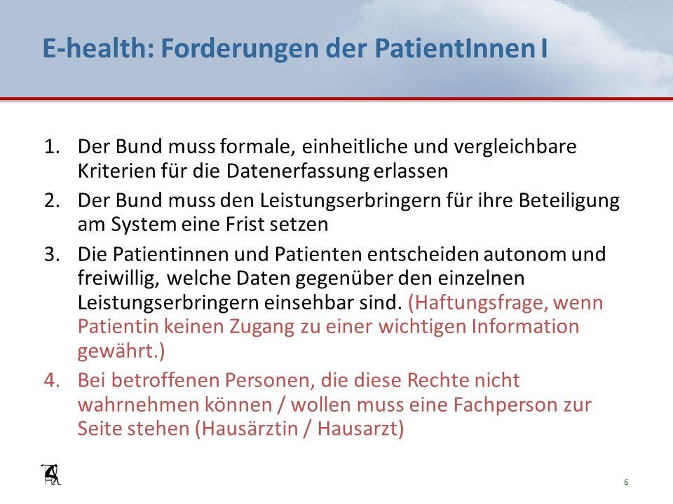 E-health: Forderungen der PatientInnen I 1.Der Bund muss formale, einheitliche und vergleichbare Kriterien für die Datenerfassung erlassen 2.Der Bund muss den Leistungserbringern für ihre Beteiligung am System eine Frist setzen 3.Die Patientinnen und Patienten entscheiden autonom und freiwillig, welche Daten gegenüber den einzelnen Leistungserbringern einsehbar sind.