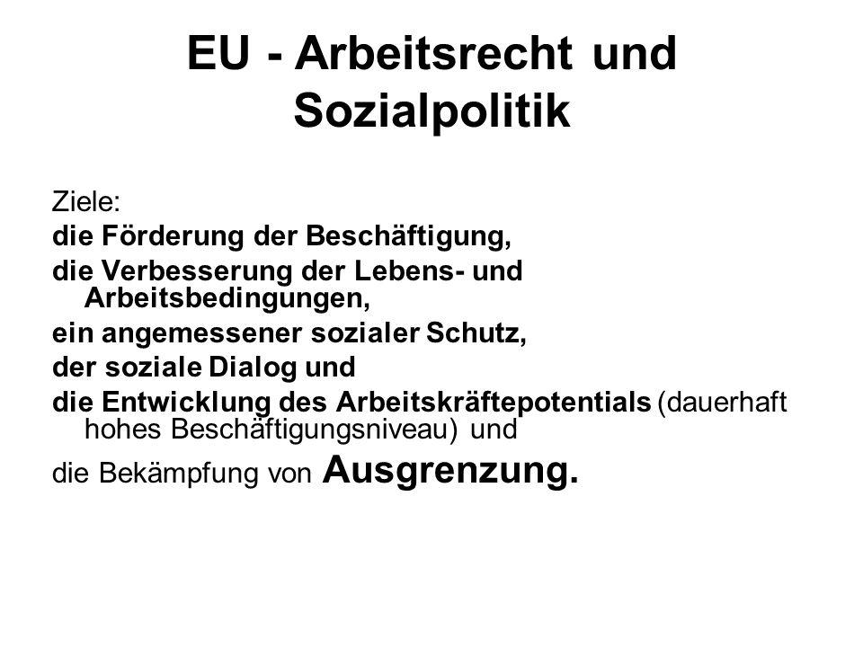 EU - Arbeitsrecht und Sozialpolitik Ziele: die Förderung der Beschäftigung, die Verbesserung der Lebens- und Arbeitsbedingungen, ein angemessener sozi
