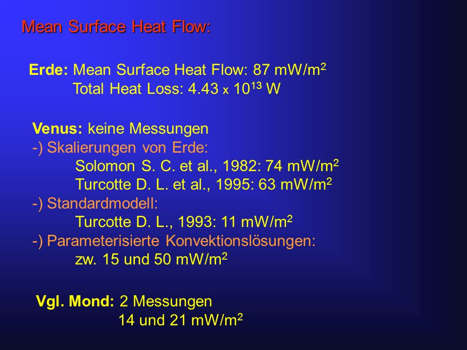 Mean Surface Heat Flow: Erde: Mean Surface Heat Flow: 87 mW/m 2 Total Heat Loss: 4.43 x 10 13 W Venus: keine Messungen -) Skalierungen von Erde: Solomon S.