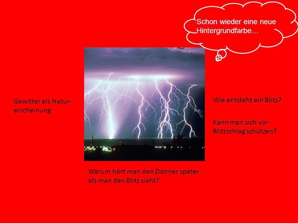 Gewitter als Natur- erscheinung Wie entsteht ein Blitz? Kann man sich vor Blitzschlag schützen? Warum hört man den Donner später als man den Blitz sie