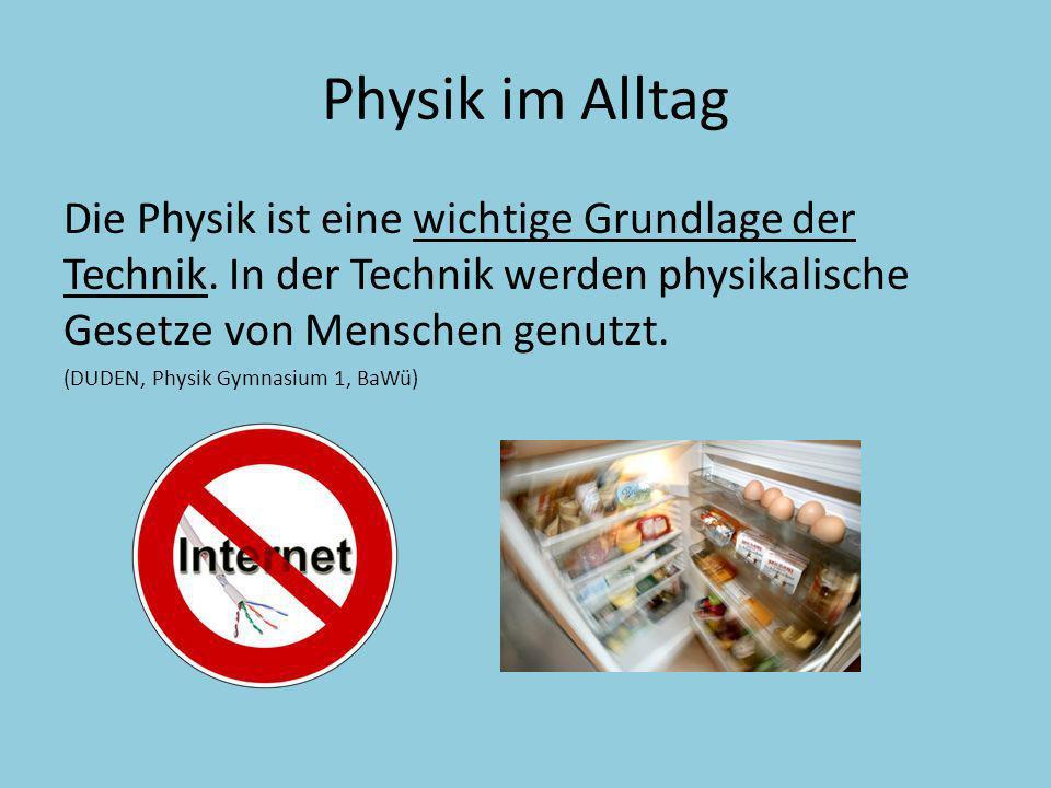 Physik im Alltag Die Physik ist eine wichtige Grundlage der Technik. In der Technik werden physikalische Gesetze von Menschen genutzt. (DUDEN, Physik