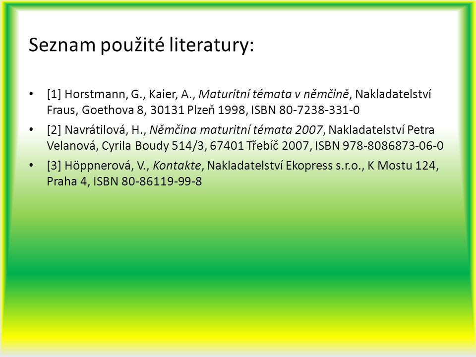 Seznam použité literatury: [1] Horstmann, G., Kaier, A., Maturitní témata v němčině, Nakladatelství Fraus, Goethova 8, 30131 Plzeň 1998, ISBN 80-7238-