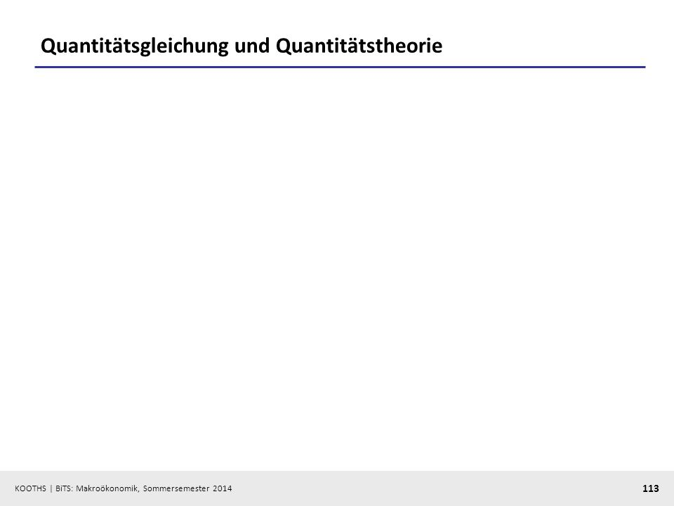 KOOTHS | BiTS: Makroökonomik, Sommersemester 2014 113 Quantitätsgleichung und Quantitätstheorie