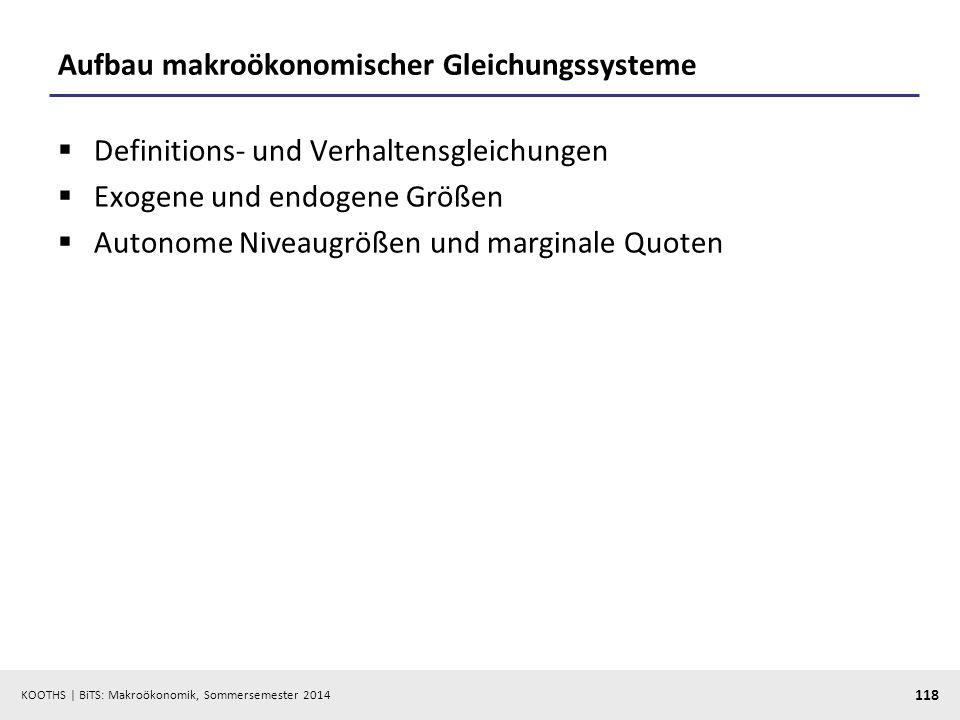 KOOTHS | BiTS: Makroökonomik, Sommersemester 2014 118 Aufbau makroökonomischer Gleichungssysteme Definitions- und Verhaltensgleichungen Exogene und en