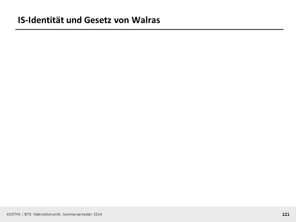 KOOTHS | BiTS: Makroökonomik, Sommersemester 2014 121 IS-Identität und Gesetz von Walras
