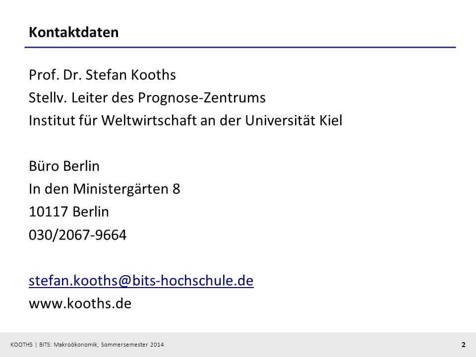 KOOTHS | BiTS: Makroökonomik, Sommersemester 2014 2 Kontaktdaten Prof. Dr. Stefan Kooths Stellv. Leiter des Prognose-Zentrums Institut für Weltwirtsch
