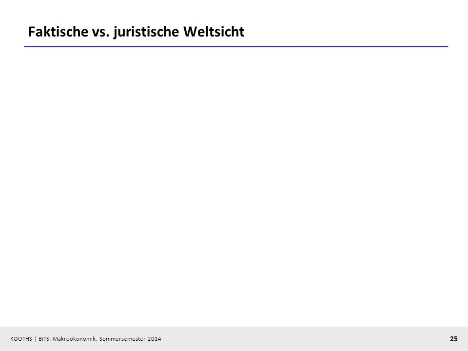 KOOTHS | BiTS: Makroökonomik, Sommersemester 2014 25 Faktische vs. juristische Weltsicht
