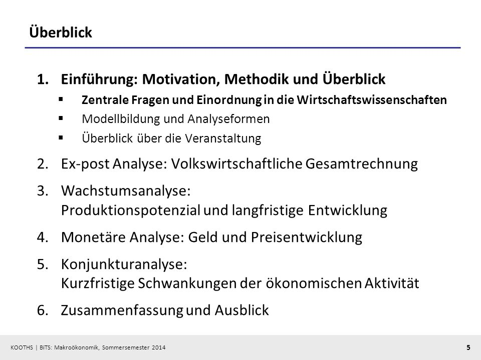 KOOTHS | BiTS: Makroökonomik, Sommersemester 2014 5 Überblick 1.Einführung: Motivation, Methodik und Überblick Zentrale Fragen und Einordnung in die W