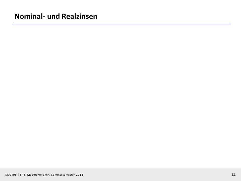 KOOTHS | BiTS: Makroökonomik, Sommersemester 2014 61 Nominal- und Realzinsen