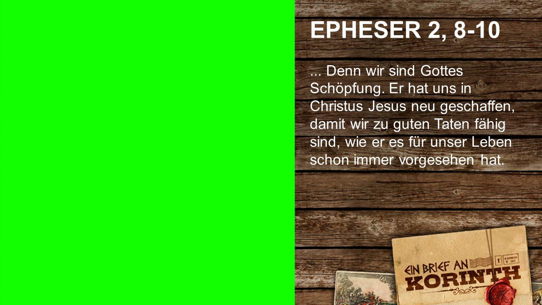 Epheser 2, 8-10 2 EPHESER 2, 8-10... Denn wir sind Gottes Schöpfung. Er hat uns in Christus Jesus neu geschaffen, damit wir zu guten Taten fähig sind,