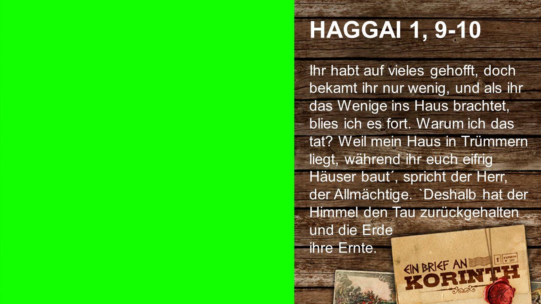 Haggai 1, 9-10 1 HAGGAI 1, 9-10 Ihr habt auf vieles gehofft, doch bekamt ihr nur wenig, und als ihr das Wenige ins Haus brachtet, blies ich es fort. W