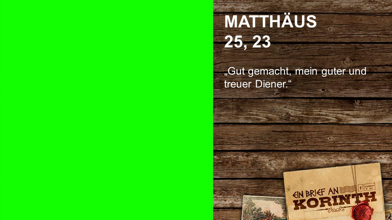 MATTHÄUS 25, 23 Gut gemacht, mein guter und treuer Diener. Matthäus 25, 23