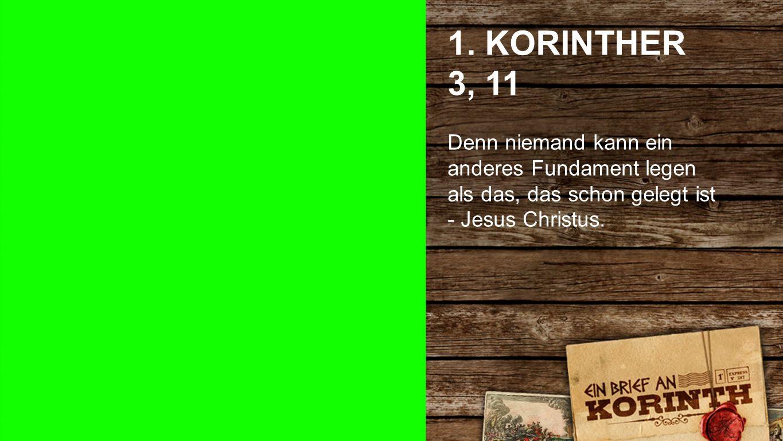 1. KORINTHER 3, 11 Denn niemand kann ein anderes Fundament legen als das, das schon gelegt ist - Jesus Christus. 1. Korinther 3, 11