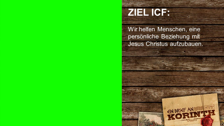 Ziel ICF ZIEL ICF: Wir helfen Menschen, eine persönliche Beziehung mit Jesus Christus aufzubauen.