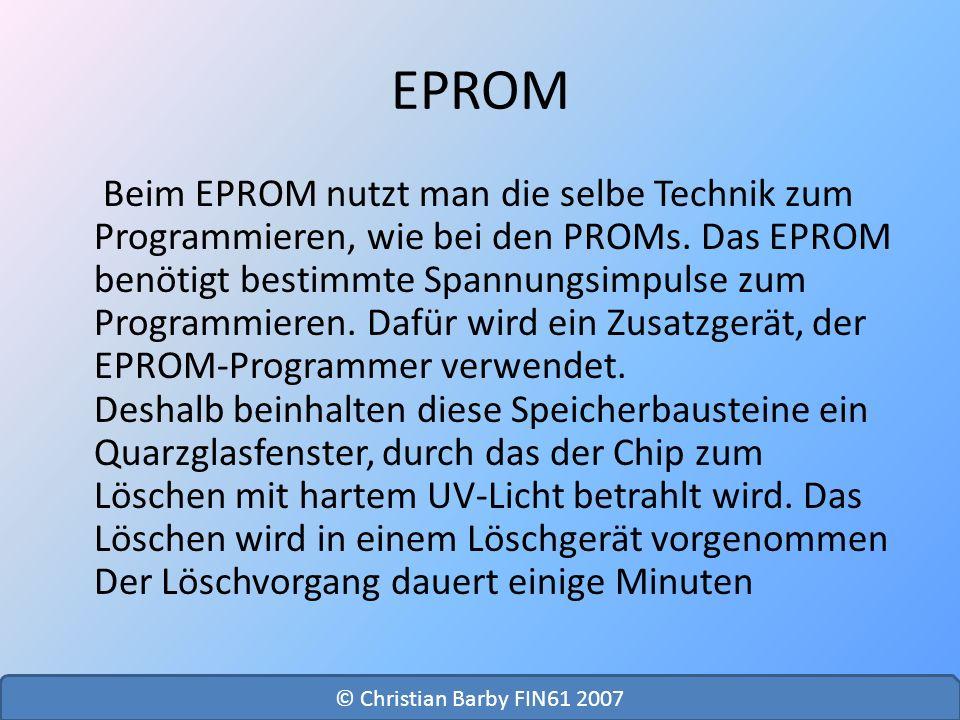 EPROM Beim EPROM nutzt man die selbe Technik zum Programmieren, wie bei den PROMs. Das EPROM benötigt bestimmte Spannungsimpulse zum Programmieren. Da