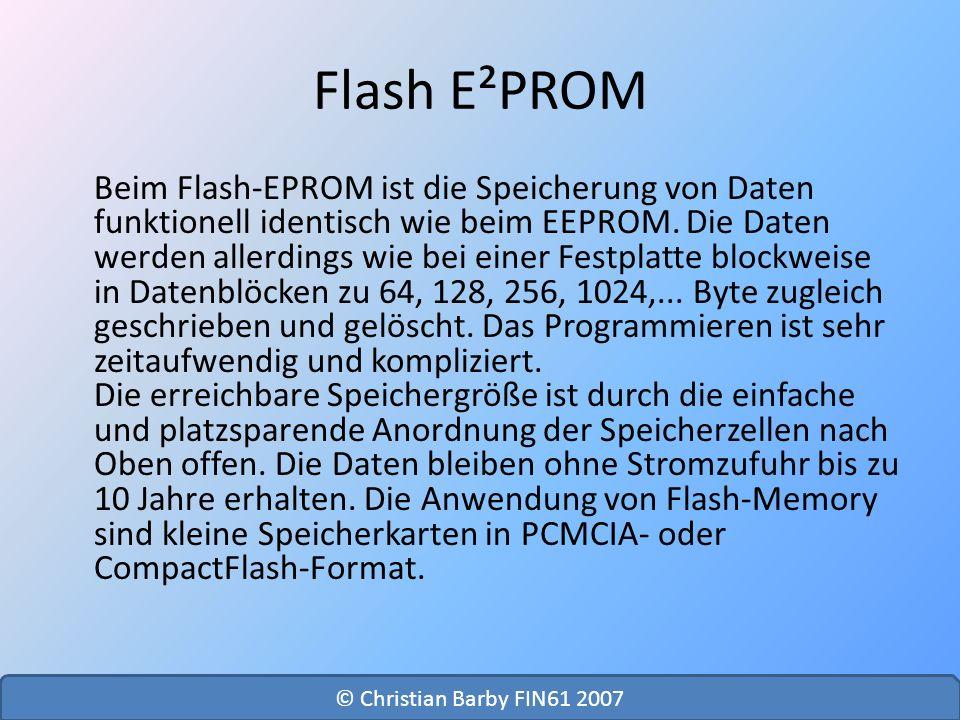 Flash E²PROM Beim Flash-EPROM ist die Speicherung von Daten funktionell identisch wie beim EEPROM. Die Daten werden allerdings wie bei einer Festplatt