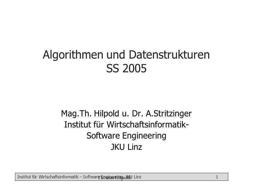 Institut für Wirtschaftsinformatik – Software Engineering, JKU Linz 1 Thomas Hilpold: Algorithmen und Datenstrukturen SS 2005 Mag.Th.