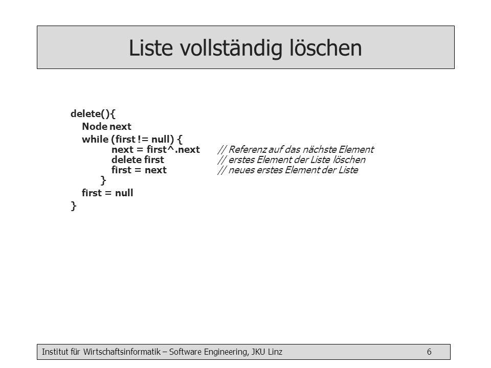 Institut für Wirtschaftsinformatik – Software Engineering, JKU Linz 6 Liste vollständig löschen delete(){ Node next while (first != null) { next = first^.next // Referenz auf das nächste Element delete first// erstes Element der Liste löschen first = next// neues erstes Element der Liste } first = null }