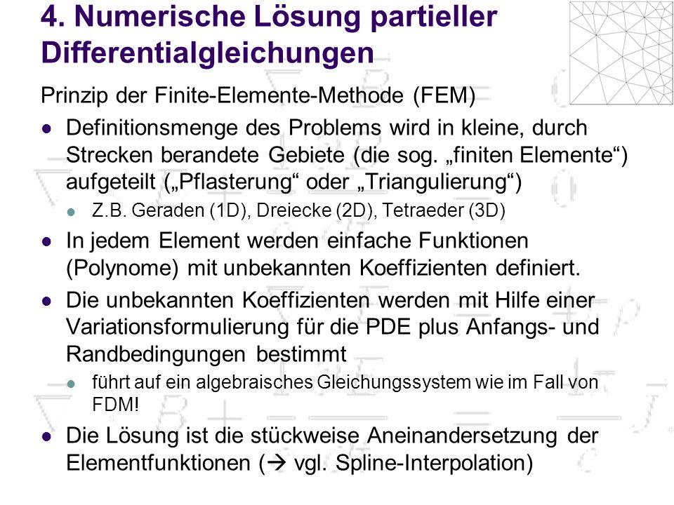 4. Numerische Lösung partieller Differentialgleichungen Prinzip der Finite-Elemente-Methode (FEM) Definitionsmenge des Problems wird in kleine, durch
