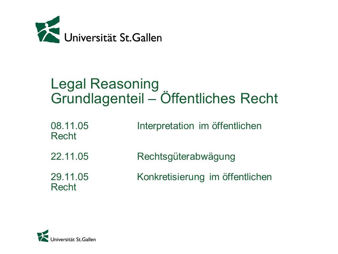 Legal Reasoning Grundlagenteil – Öffentliches Recht 08.11.05 Interpretation im öffentlichen Recht 22.11.05 Rechtsgüterabwägung 29.11.05 Konkretisierung im öffentlichen Recht